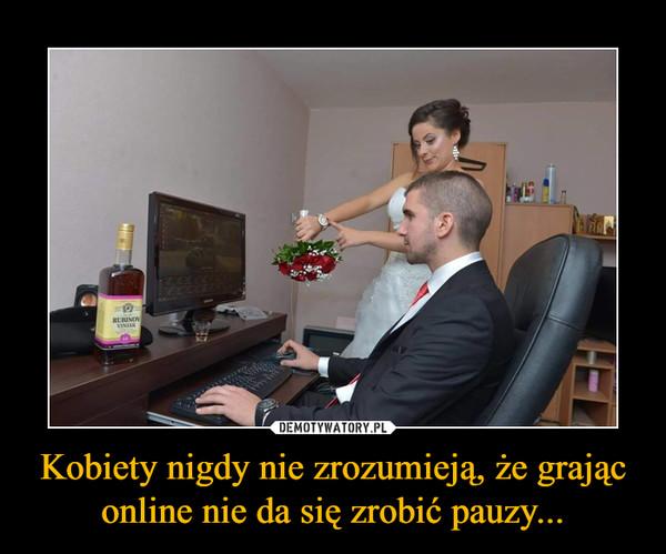 Kobiety nigdy nie zrozumieją, że grając online nie da się zrobić pauzy... –