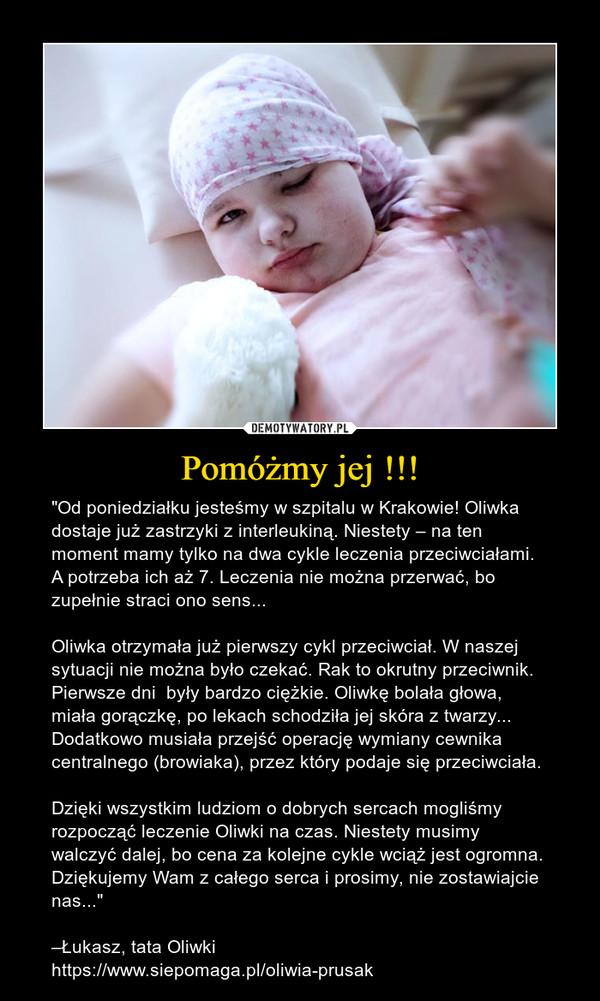 """Pomóżmy jej !!! – """"Od poniedziałku jesteśmy w szpitalu w Krakowie! Oliwka dostaje już zastrzyki z interleukiną. Niestety – na ten moment mamy tylko na dwa cykle leczenia przeciwciałami. A potrzeba ich aż 7. Leczenia nie można przerwać, bo zupełnie straci ono sens... Oliwka otrzymała już pierwszy cykl przeciwciał. W naszej sytuacji nie można było czekać. Rak to okrutny przeciwnik. Pierwsze dni  były bardzo ciężkie. Oliwkę bolała głowa, miała gorączkę, po lekach schodziła jej skóra z twarzy... Dodatkowo musiała przejść operację wymiany cewnika centralnego (browiaka), przez który podaje się przeciwciała.Dzięki wszystkim ludziom o dobrych sercach mogliśmy rozpocząć leczenie Oliwki na czas. Niestety musimy walczyć dalej, bo cena za kolejne cykle wciąż jest ogromna. Dziękujemy Wam z całego serca i prosimy, nie zostawiajcie nas...""""–Łukasz, tata Oliwkihttps://www.siepomaga.pl/oliwia-prusak"""