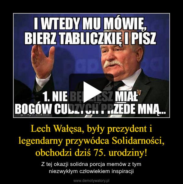 Lech Wałęsa, były prezydent i legendarny przywódca Solidarności, obchodzi dziś 75. urodziny! – Z tej okazji solidna porcja memów z tymniezwykłym człowiekiem inspiracji
