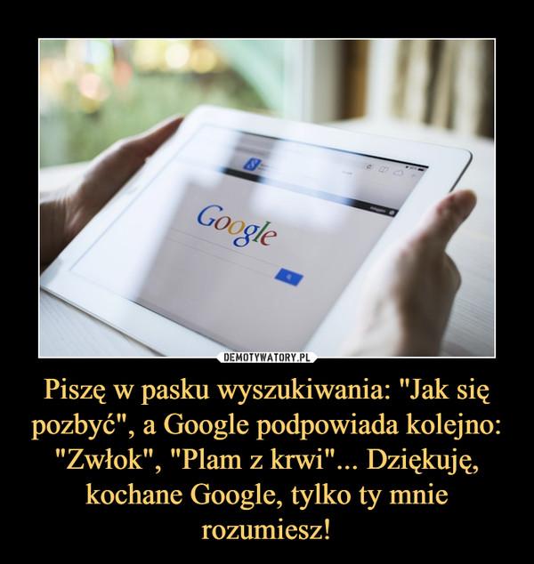 """Piszę w pasku wyszukiwania: ''Jak się pozbyć"""", a Google podpowiada kolejno: """"Zwłok"""", """"Plam z krwi""""... Dziękuję, kochane Google, tylko ty mnie rozumiesz! –"""