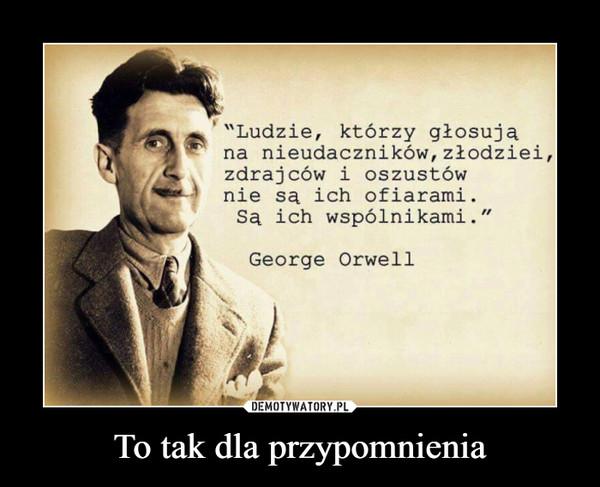 """To tak dla przypomnienia –  """"Ludzie, którzy głosujana nieudaczników, złodziei,zdrajców i oszustównie są ich ofiarami.Sa ich wspólnikami.""""George Orwell"""