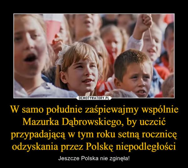 W samo południe zaśpiewajmy wspólnie Mazurka Dąbrowskiego, by uczcić przypadającą w tym roku setną rocznicę odzyskania przez Polskę niepodległości – Jeszcze Polska nie zginęła!