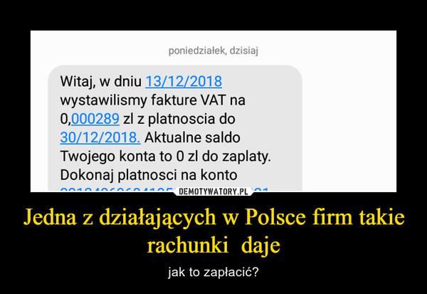 Jedna z działających w Polsce firm takie rachunki  daje – jak to zapłacić?