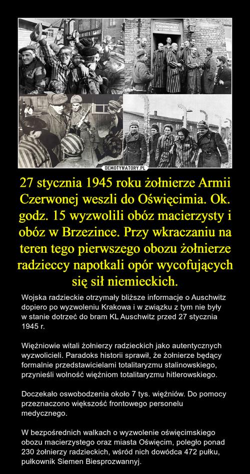 27 stycznia 1945 roku żołnierze Armii Czerwonej weszli do Oświęcimia. Ok. godz. 15 wyzwolili obóz macierzysty i obóz w Brzezince. Przy wkraczaniu na teren tego pierwszego obozu żołnierze radzieccy napotkali opór wycofujących się sił niemieckich.