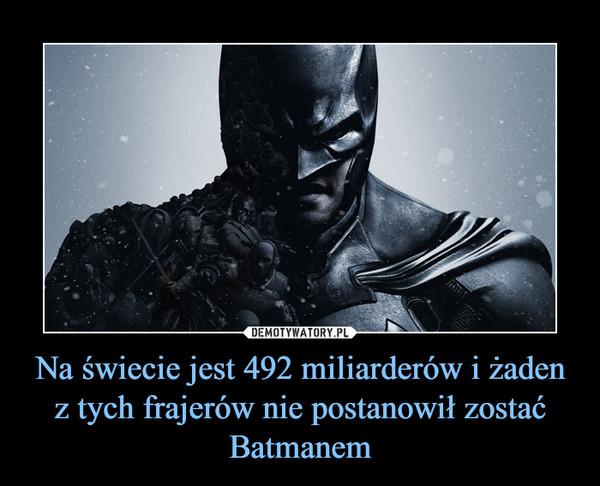 Na świecie jest 492 miliarderów i żaden z tych frajerów nie postanowił zostać Batmanem –