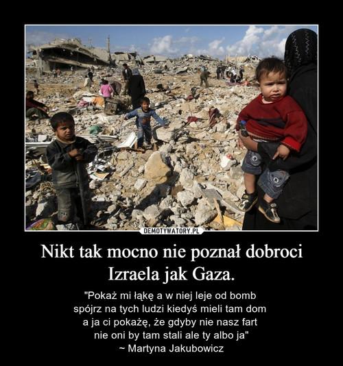 Nikt tak mocno nie poznał dobroci Izraela jak Gaza.