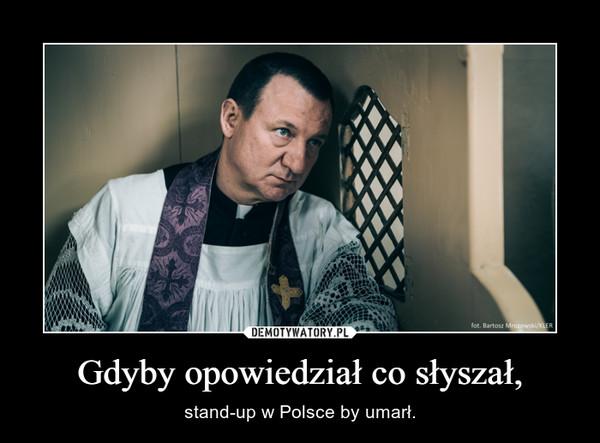 Gdyby opowiedział co słyszał, – stand-up w Polsce by umarł.