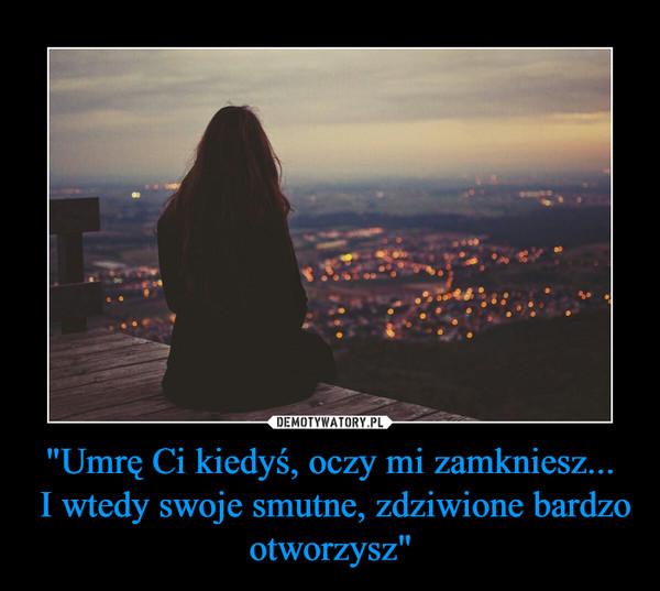 """""""Umrę Ci kiedyś, oczy mi zamkniesz... I wtedy swoje smutne, zdziwione bardzo otworzysz"""" –"""