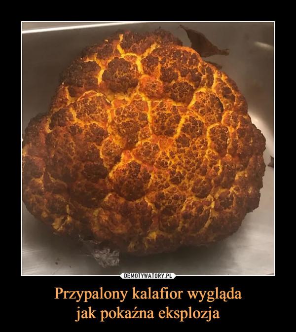 Przypalony kalafior wyglądajak pokaźna eksplozja –