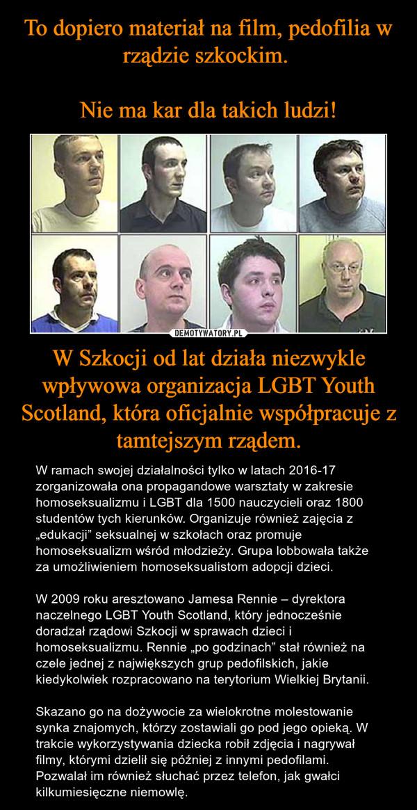 """W Szkocji od lat działa niezwykle wpływowa organizacja LGBT Youth Scotland, która oficjalnie współpracuje z tamtejszym rządem. – W ramach swojej działalności tylko w latach 2016-17 zorganizowała ona propagandowe warsztaty w zakresie homoseksualizmu i LGBT dla 1500 nauczycieli oraz 1800 studentów tych kierunków. Organizuje również zajęcia z """"edukacji"""" seksualnej w szkołach oraz promuje homoseksualizm wśród młodzieży. Grupa lobbowała także za umożliwieniem homoseksualistom adopcji dzieci.W 2009 roku aresztowano Jamesa Rennie – dyrektora naczelnego LGBT Youth Scotland, który jednocześnie doradzał rządowi Szkocji w sprawach dzieci i homoseksualizmu. Rennie """"po godzinach"""" stał również na czele jednej z największych grup pedofilskich, jakie kiedykolwiek rozpracowano na terytorium Wielkiej Brytanii.Skazano go na dożywocie za wielokrotne molestowanie synka znajomych, którzy zostawiali go pod jego opieką. W trakcie wykorzystywania dziecka robił zdjęcia i nagrywał filmy, którymi dzielił się później z innymi pedofilami. Pozwalał im również słuchać przez telefon, jak gwałci kilkumiesięczne niemowlę."""