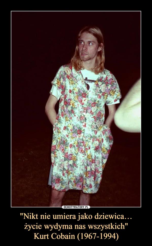 """""""Nikt nie umiera jako dziewica…życie wydyma nas wszystkich""""Kurt Cobain (1967-1994) –"""