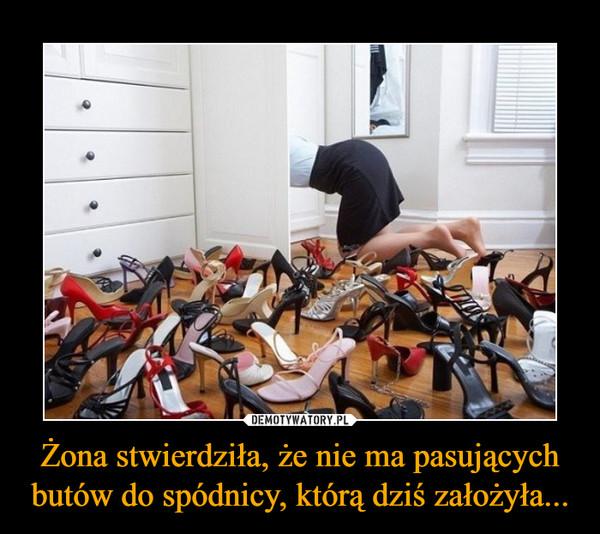 Żona stwierdziła, że nie ma pasujących butów do spódnicy, którą dziś założyła... –