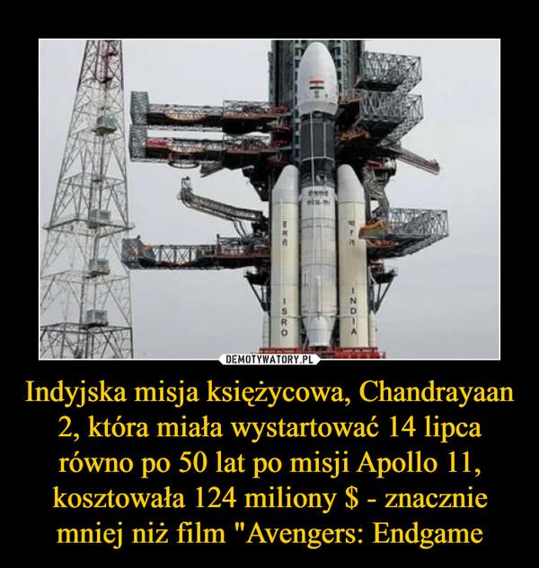 """Indyjska misja księżycowa, Chandrayaan 2, która miała wystartować 14 lipca równo po 50 lat po misji Apollo 11, kosztowała 124 miliony $ - znacznie mniej niż film """"Avengers: Endgame –"""