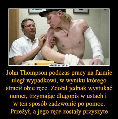 John Thompson podczas pracy na farmie uległ wypadkowi, w wyniku którego stracił obie ręce. Zdołał jednak wystukać numer, trzymając długopis w ustach i  w ten sposób zadzwonić po pomoc. Przeżył, a jego ręce zostały przyszyte