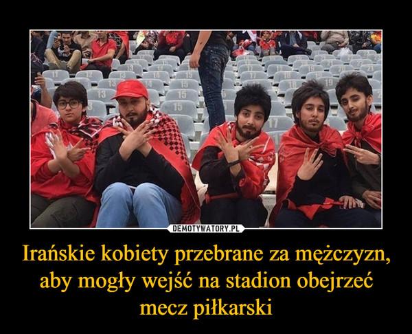 Irańskie kobiety przebrane za mężczyzn, aby mogły wejść na stadion obejrzeć mecz piłkarski –