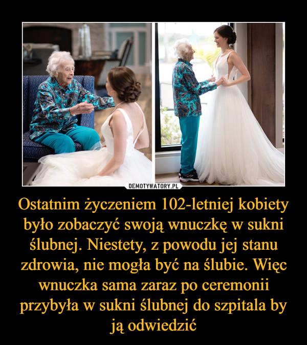 Ostatnim życzeniem 102-letniej kobiety było zobaczyć swoją wnuczkę w sukni ślubnej. Niestety, z powodu jej stanu zdrowia, nie mogła być na ślubie. Więc wnuczka sama zaraz po ceremonii przybyła w sukni ślubnej do szpitala by ją odwiedzić –