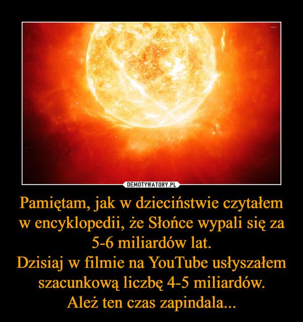 Pamiętam, jak w dzieciństwie czytałem w encyklopedii, że Słońce wypali się za 5-6 miliardów lat.Dzisiaj w filmie na YouTube usłyszałem szacunkową liczbę 4-5 miliardów.Ależ ten czas zapindala... –