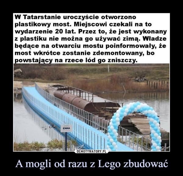 A mogli od razu z Lego zbudować –  W Tatarstanie uroczyście otworzono plastikowy most. Miejscowi czekali na to wydarzenie 20 lat. Przez to, że jest wykonany z plastiku nie można go używać zimą. Władze będące na otwarciu mostu poinformowały, że most wkrótce zostanie zdemontowany, bo powstający na rzece lód go zniszczy.