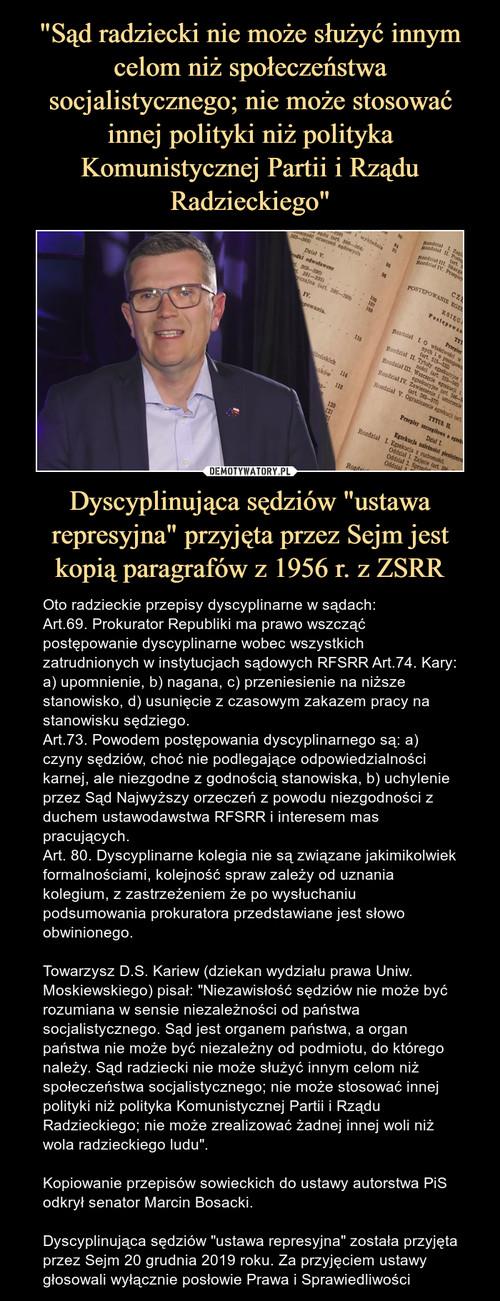 """""""Sąd radziecki nie może służyć innym celom niż społeczeństwa socjalistycznego; nie może stosować innej polityki niż polityka Komunistycznej Partii i Rządu Radzieckiego"""" Dyscyplinująca sędziów """"ustawa represyjna"""" przyjęta przez Sejm jest kopią paragrafów z 1956 r. z ZSRR"""