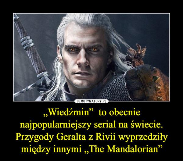 """""""Wiedźmin""""  to obecnie najpopularniejszy serial na świecie. Przygody Geralta z Rivii wyprzedziły między innymi """"The Mandalorian"""" –"""