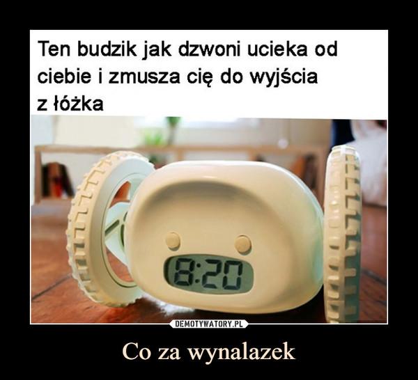 Co za wynalazek –  Ten budzik jak dzwoni ucieka odciebie i zmusza cię do wyjściaz łóżka8:20ELLLLLT