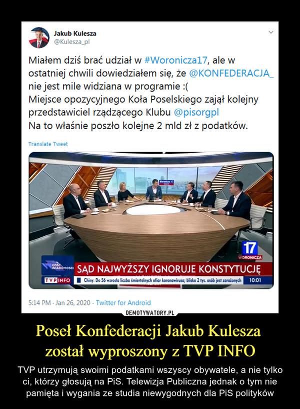 Poseł Konfederacji Jakub Kulesza został wyproszony z TVP INFO – TVP utrzymują swoimi podatkami wszyscy obywatele, a nie tylko ci, którzy głosują na PiS. Telewizja Publiczna jednak o tym nie pamięta i wygania ze studia niewygodnych dla PiS polityków Jakub Kulesza@Kulesza_plMiałem dziś brać udział w #Woroniczal7, ale wostatniej chwili dowiedziałem się, że ©KONFEDERACJĄnie jest mile widziana w programie :(Miejsce opozycyjnego Koła Poselskiego zajął kolejnyprzedstawiciel rządzącego Klubu @pisorgplNa to właśnie poszło kolejne 2 mld zł z podatków.