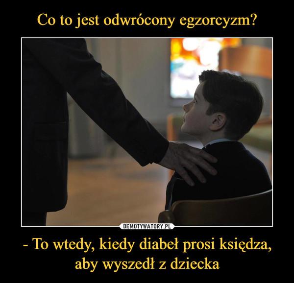 - To wtedy, kiedy diabeł prosi księdza, aby wyszedł z dziecka –