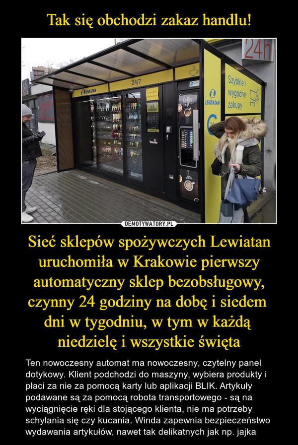Sieć sklepów spożywczych Lewiatan uruchomiła w Krakowie pierwszy automatyczny sklep bezobsługowy, czynny 24 godziny na dobę i siedem dni w tygodniu, w tym w każdą niedzielę i wszystkie święta – Ten nowoczesny automat ma nowoczesny, czytelny panel dotykowy. Klient podchodzi do maszyny, wybiera produkty i płaci za nie za pomocą karty lub aplikacji BLIK. Artykuły podawane są za pomocą robota transportowego - są na wyciągnięcie ręki dla stojącego klienta, nie ma potrzeby schylania się czy kucania. Winda zapewnia bezpieczeństwo wydawania artykułów, nawet tak delikatnych jak np. jajka