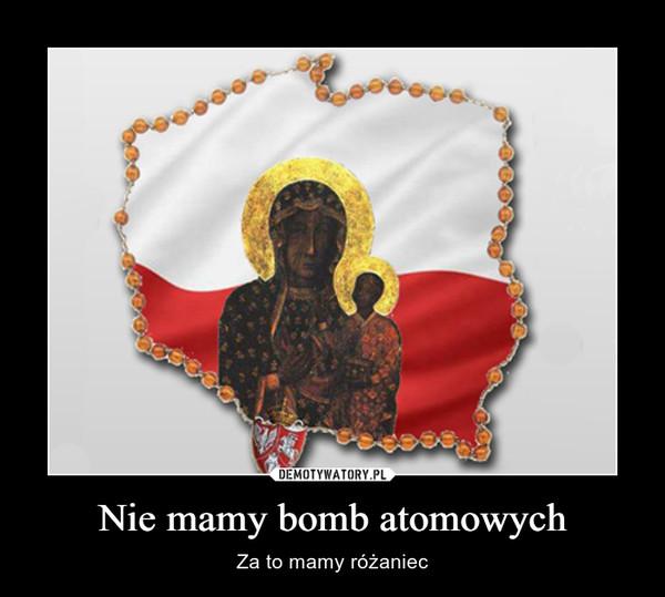 Nie mamy bomb atomowych – Za to mamy różaniec