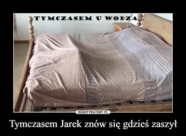 Tymczasem Jarek znów się gdzieś zaszył –