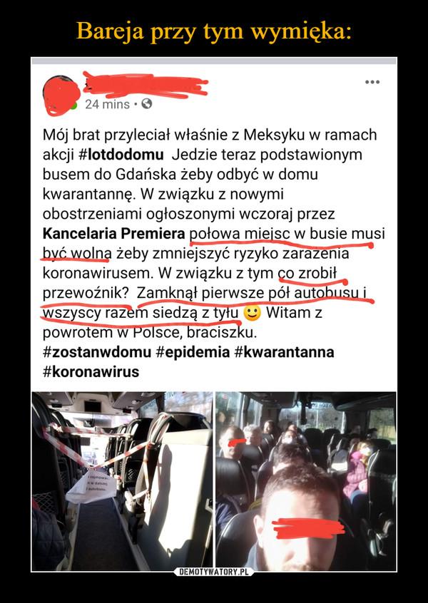 –  Mój brat przyleciał właśnie z Meksyku w ramach akcji #lotdodomu Jedzie teraz podstawionym busem do Gdańska żeby odbyć w domu kwarantannę. W związku z nowymi obostrzeniami ogłoszonymi wczoraj przez Kancelaria Premiera ?.2-1-owa mieisc w busie musi jyć wolna żeby zmniejszyć ryzyko zar7rnir koronawirusem. W związku z tym o zrobił przewoźnik? Zamknął pierwsze pół aut  ----srścraz m siec''-----111z7zFty u v Witam z powrotem-w Polsce:Mciszku. #zostanwdomu #epidemia #kwarantanna #koronawirus