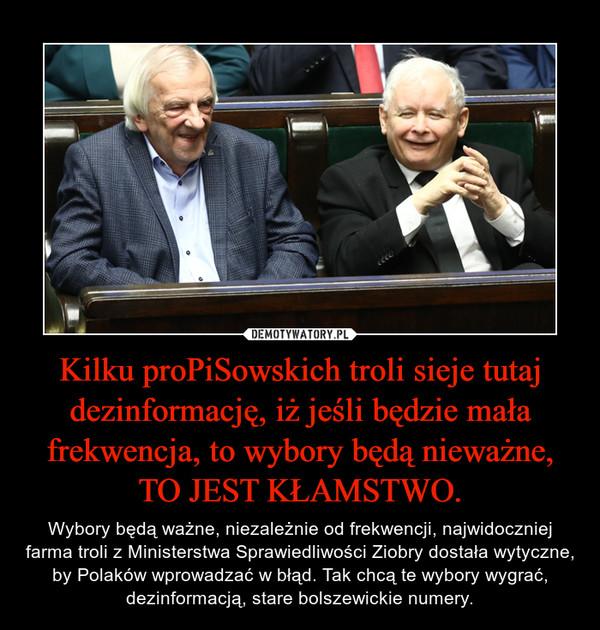 Kilku proPiSowskich troli sieje tutaj dezinformację, iż jeśli będzie mała frekwencja, to wybory będą nieważne, TO JEST KŁAMSTWO. – Wybory będą ważne, niezależnie od frekwencji, najwidoczniej farma troli z Ministerstwa Sprawiedliwości Ziobry dostała wytyczne, by Polaków wprowadzać w błąd. Tak chcą te wybory wygrać, dezinformacją, stare bolszewickie numery.