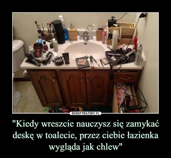 """""""Kiedy wreszcie nauczysz się zamykać deskę w toalecie, przez ciebie łazienka wygląda jak chlew"""" –"""