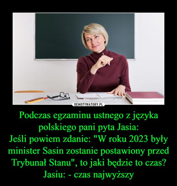 """Podczas egzaminu ustnego z języka polskiego pani pyta Jasia:Jeśli powiem zdanie: """"W roku 2023 były minister Sasin zostanie postawiony przed Trybunał Stanu"""", to jaki będzie to czas?Jasiu: - czas najwyższy –"""