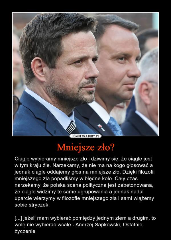 Mniejsze zło? – Ciągle wybieramy mniejsze zło i dziwimy się, że ciągle jest w tym kraju źle. Narzekamy, że nie ma na kogo głosować a jednak ciągle oddajemy głos na mniejsze zło. Dzięki filozofii mniejszego zła popadliśmy w błędne koło. Cały czas narzekamy, że polska scena polityczna jest zabetonowana, że ciągle widzimy te same ugrupowania a jednak nadal uparcie wierzymy w filozofie mniejszego zła i sami wiążemy sobie stryczek.[...] jeżeli mam wybierać pomiędzy jednym złem a drugim, to wolę nie wybierać wcale - Andrzej Sapkowski, Ostatnie życzenie