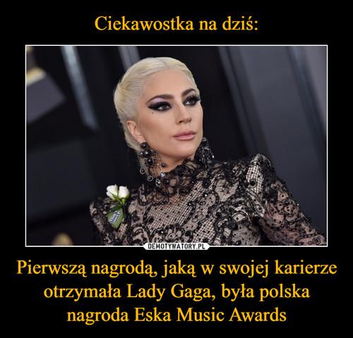 Ciekawostka na dziś: Pierwszą nagrodą, jaką w swojej karierze otrzymała Lady Gaga, była polska nagroda Eska Music Awards