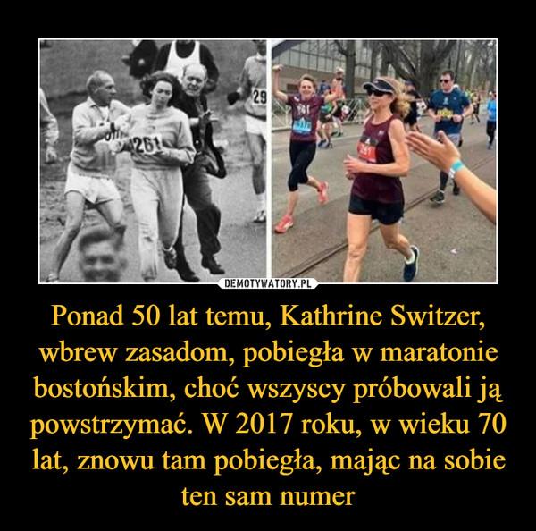 Ponad 50 lat temu, Kathrine Switzer, wbrew zasadom, pobiegła w maratonie bostońskim, choć wszyscy próbowali ją powstrzymać. W 2017 roku, w wieku 70 lat, znowu tam pobiegła, mając na sobie ten sam numer –