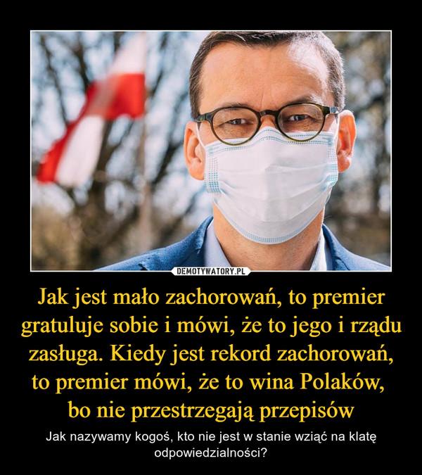 Jak jest mało zachorowań, to premier gratuluje sobie i mówi, że to jego i rządu zasługa. Kiedy jest rekord zachorowań, to premier mówi, że to wina Polaków, bo nie przestrzegają przepisów – Jak nazywamy kogoś, kto nie jest w stanie wziąć na klatę odpowiedzialności?