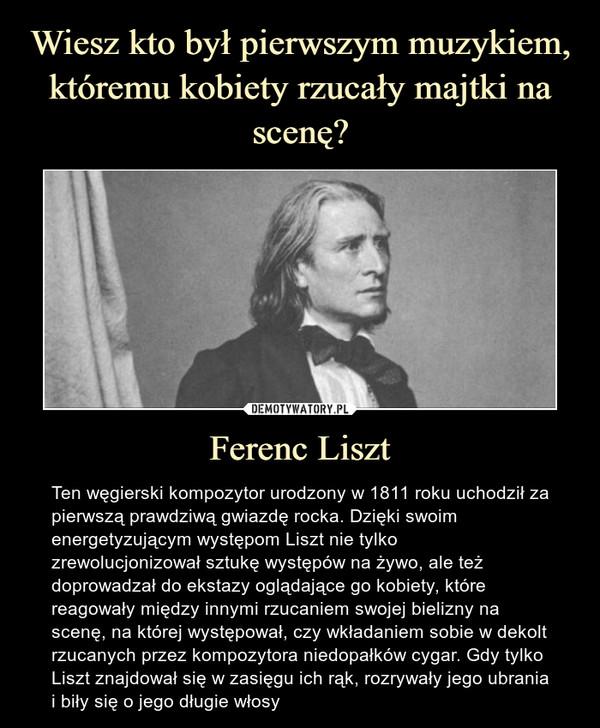 Ferenc Liszt – Ten węgierski kompozytor urodzony w 1811 roku uchodził za pierwszą prawdziwą gwiazdę rocka. Dzięki swoim energetyzującym występom Liszt nie tylko zrewolucjonizował sztukę występów na żywo, ale też doprowadzał do ekstazy oglądające go kobiety, które reagowały między innymi rzucaniem swojej bielizny na scenę, na której występował, czy wkładaniem sobie w dekolt rzucanych przez kompozytora niedopałków cygar. Gdy tylko Liszt znajdował się w zasięgu ich rąk, rozrywały jego ubrania i biły się o jego długie włosy