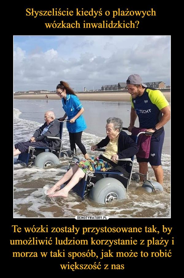 Te wózki zostały przystosowane tak, by umożliwić ludziom korzystanie z plaży i morza w taki sposób, jak może to robić większość z nas –