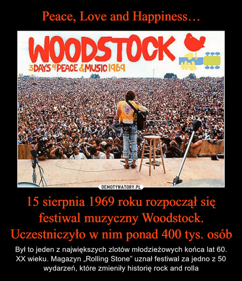 Peace, Love and Happiness… 15 sierpnia 1969 roku rozpoczął się festiwal muzyczny Woodstock. Uczestniczyło w nim ponad 400 tys. osób