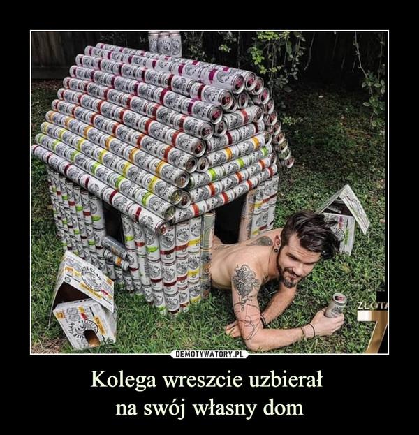 Kolega wreszcie uzbierał na swój własny dom –