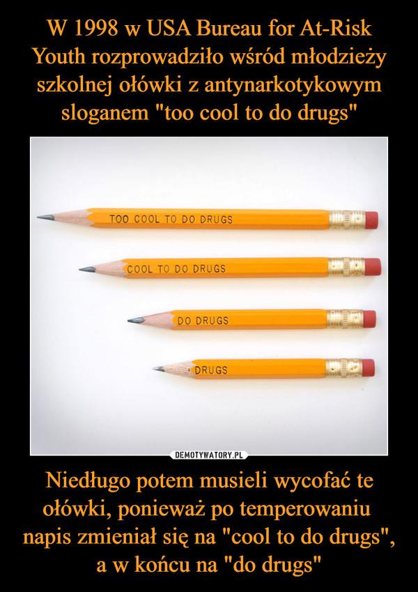 """Niedługo potem musieli wycofać te ołówki, ponieważ po temperowaniu napis zmieniał się na """"cool to do drugs"""", a w końcu na """"do drugs"""" –"""