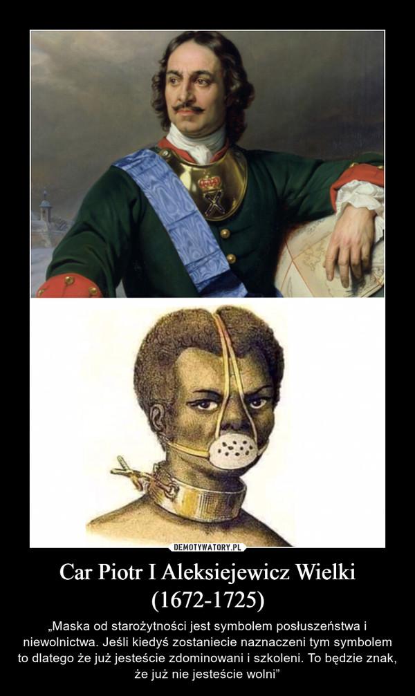 """Car Piotr I Aleksiejewicz Wielki (1672-1725) – """"Maska od starożytności jest symbolem posłuszeństwa i niewolnictwa. Jeśli kiedyś zostaniecie naznaczeni tym symbolem to dlatego że już jesteście zdominowani i szkoleni. To będzie znak, że już nie jesteście wolni"""""""