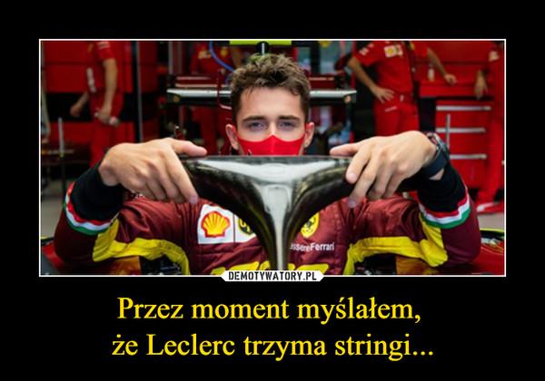 Przez moment myślałem, że Leclerc trzyma stringi... –