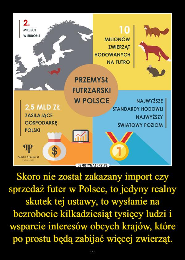 Skoro nie został zakazany import czy sprzedaż futer w Polsce, to jedyny realny skutek tej ustawy, to wysłanie na bezrobocie kilkadziesiąt tysięcy ludzi i wsparcie interesów obcych krajów, które po prostu będą zabijać więcej zwierząt. – ...