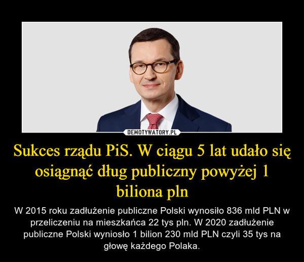 Sukces rządu PiS. W ciągu 5 lat udało się osiągnąć dług publiczny powyżej 1 biliona pln – W 2015 roku zadłużenie publiczne Polski wynosiło 836 mld PLN w przeliczeniu na mieszkańca 22 tys pln. W 2020 zadłużenie publiczne Polski wyniosło 1 bilion 230 mld PLN czyli 35 tys na głowę każdego Polaka.