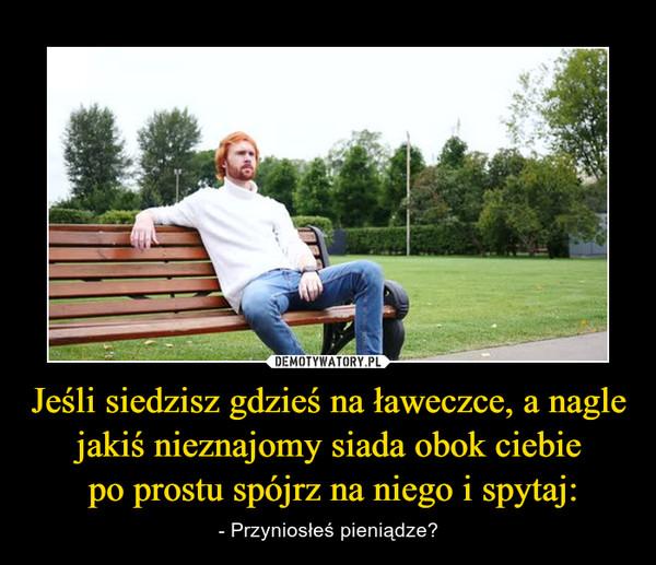 Jeśli siedzisz gdzieś na ławeczce, a nagle jakiś nieznajomy siada obok ciebie po prostu spójrz na niego i spytaj: – - Przyniosłeś pieniądze?