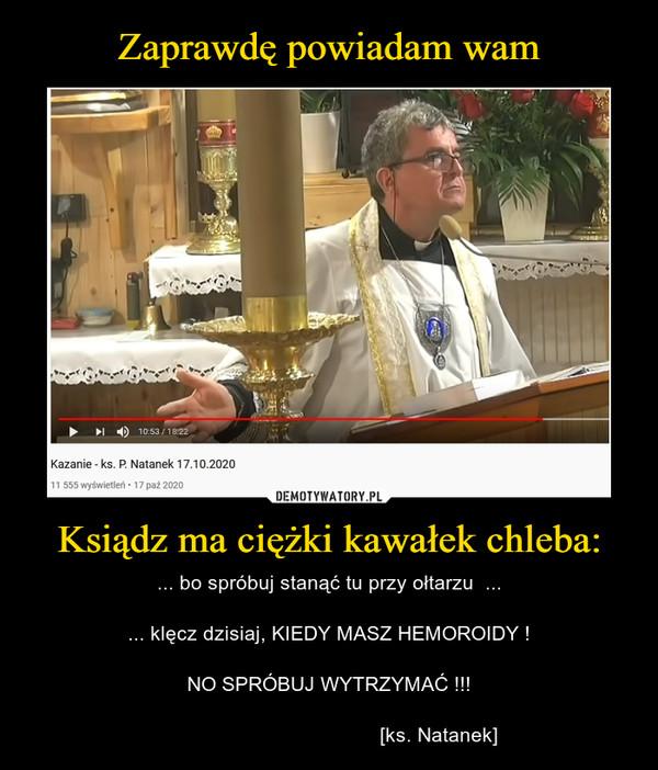 Ksiądz ma ciężki kawałek chleba: – ... bo spróbuj stanąć tu przy ołtarzu  ...... klęcz dzisiaj, KIEDY MASZ HEMOROIDY !NO SPRÓBUJ WYTRZYMAĆ !!!                                       [ks. Natanek]