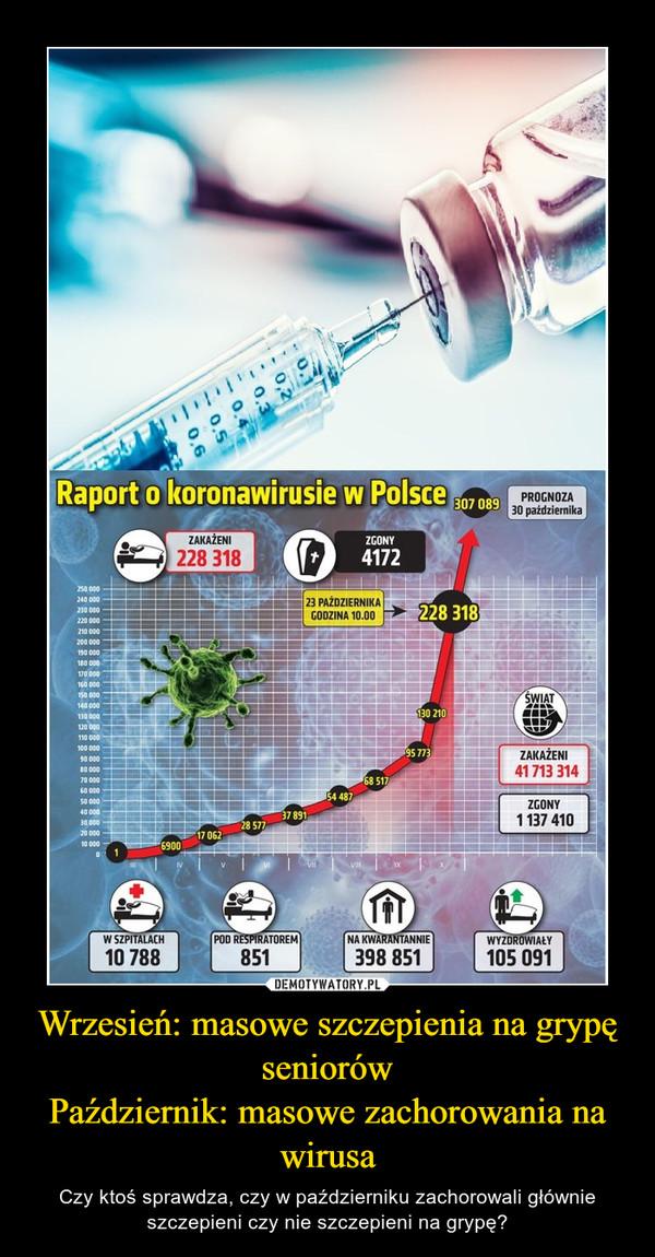 Wrzesień: masowe szczepienia na grypę seniorówPaździernik: masowe zachorowania na wirusa – Czy ktoś sprawdza, czy w październiku zachorowali głównie szczepieni czy nie szczepieni na grypę?